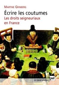 Martine Grinberg - Ecrire les coutumes - Les droits seigneuriaux en France XVIe-XVIIIe siècle.