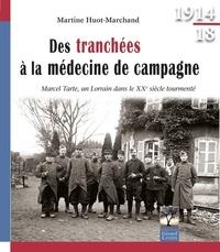 Martine Huot-Marchand - Des tranchés à la médecine de campagne - Marcel Tarte, un Lorrain dans le XXe siècle tourmenté.