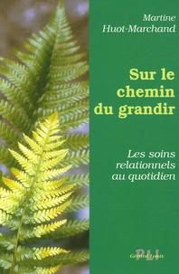 Martine Huot-Marchand - Sur le chemin du grandir - Les soins relationnels du quotidien.