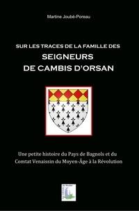 Martine Joubé-Poreau - Sur les traces de la famille des seigneurs de Cambis d'Orsan - Une petite histoire du Pays de Bagnols et du Comtat Venaissin du Moyen Age à la Révolution.
