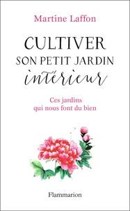 Martine Laffon - Cultiver son petit jardin intérieur - Ces jardins qui nous font du bien.