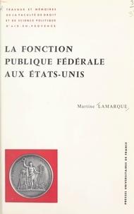 Martine Lamarque et  Université de droit, d'économi - La fonction publique fédérale aux États-Unis - La sélection et la formation des fonctionnaires fédéraux sous les présidences de D. W. Eisenhower, J. F. Kennedy, L. B. Johnson, R. M. Nixon.