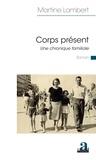 Martine Lambert - Corps présent - Une chronique familiale.