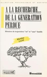 """Martine Lani - A LA RECHERCHE... DE LA GENERATION PERDUE. - Histoires de trajectoires """"en"""" et """"sans"""" famille."""