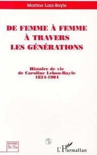 Martine Lani-Bayle - De femme a femme a travers les generations - histoire de vie de caroline lebon-bayle 1824-1904.