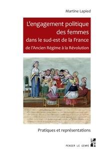 Martine Lapied - L'engagement politique des femmes dans le sud-est de la France de l'Ancien Régime à la Révolution - Pratiques et représentations.
