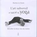 Martine Le Chenic - L'art subversif et sacré du yoga - Réveiller la force vive du ventre... et la souplesse de l'esprit.