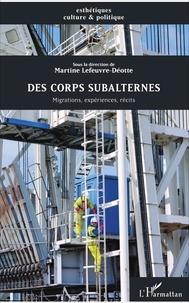 Martine Lefeuvre-Déotte - Des corps subalternes - Migrations, expériences, récits.