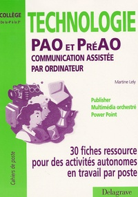 Martine Lely - Technologie PAO et préPAO Communication assistée par ordinateur - 30 fiches ressource pour des activités autonomes en travail par poste de la 4e à la 3e.