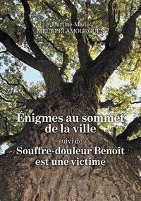 Martine Marie Melt Pelamourgues - Enigmes au sommet de la ville - Suivi de Souffre-douleur, Benoît est une victime.