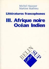 Martine Mathieu et Michel Hausser - Littératures francophones - Tome 3, Afrique noire, Océan indien.