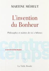 Martine Meheut - L'invention du Bonheur - Philosophes et maîtres de vie à Athènes.