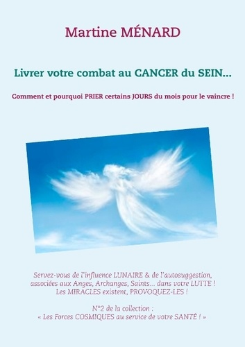 Martine Ménard - Livrer votre combat au cancer du sein... - Comment et pourquoi prier certains jours du mois pour le vaincre !.