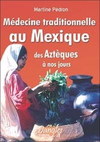 Martine Pédron - Médecine traditionnelle au Mexique des Aztèques à nos jours.