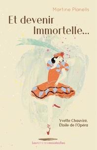 Martine Planells - Et devenir immortelle... - Yvette Chauviré, Etoile de l'Opéra.