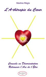 Martine Régis - L'A-Thérapie du Cœur - Conseils en Désorientation pour retrouver l'Axe de l'Être.