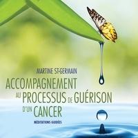 Martine St-Germain et Caroline Boyer - Accompagnement au processus de guérison d'un cancer : Méditations guidées - Accompagnement au processus de guérison d'un cancer.