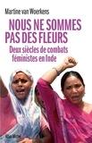 Martine Van Woerkens et Martine Van Woerkens - Nous ne sommes pas des fleurs - Deux siècles de combats féministes en Inde.