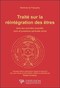 Martinès de Pasqually - Traité sur la réintégration des êtres dans leur première propriété, vertu et puissance spirituelle divine.