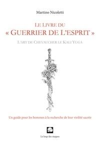 Martino Nicoletti - Le livre du « guerrier de l'esprit » - Un guide pour les hommes d'aujourd'hui à la recherche de leur virilité sacrée.