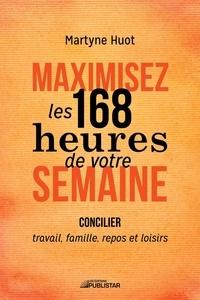 Martyne Huot - Maximisez les 168 heures de votre semaine - Concilier travail, famille, repos et loisirs.
