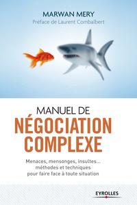 Marwan Méry - Manuel de négociation complexe - Menaces, mensonges, insultes... méthodes et techniques pour faire face à toute situation.
