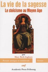 Mary Beth Ingham - La vie de la sagesse - Le stoïcisme au Moyen Age.