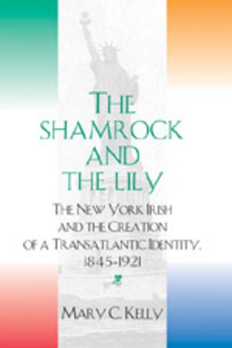 Mary c. Kelly - The Shamrock and the Lily - The New York Irish and the Creation of a Transatlantic Identity, 1845-1921.