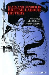 Mary Davis - Class and Gender in British Labour History - Renewing the Debate (or Starting It ?).