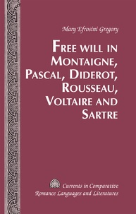 Mary efrosini Gregory - Free Will in Montaigne, Pascal, Diderot, Rousseau, Voltaire and Sartre.