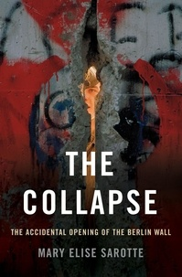 Mary Elise Sarotte - The Collapse - The Accidental Opening of the Berlin Wall.