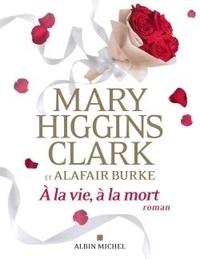 Mary Higgins Clark et Alafair Burke - A la vie, à la mort.