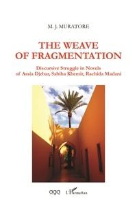 Mary Jo Muratore - The Weave of Fragmentation - Discursive Struggle in Novels of Assia Djebar, Sabiha Khemir, Rachida Madani.