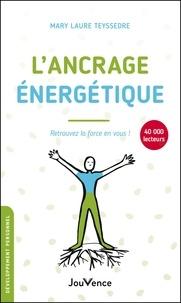 Mary Laure Teyssedre - L'ancrage énergétique - Retrouvez la force en vous !.