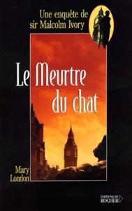 Mary London - Le meurtre du chat - Une enquête de sir Malcolm Ivory.