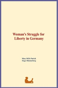 Mary Mills Patrick et Hugo Münsterberg - Woman's Struggle for Liberty in Germany.