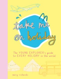 Mary Richards - Take me on holiday - The young explorer's guide to every holiday in the world.