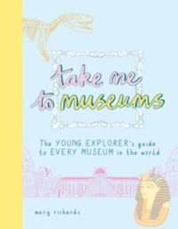 Mary Richards - Take me to museums - Te young explorer's guide to every museum in the world.