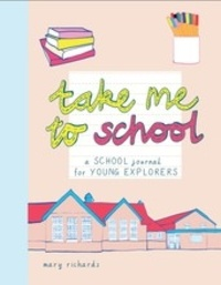 Mary Richards - Take me to school - A school journal for young explorers.