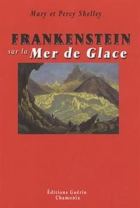 Mary Shelley et Percy Bysshe Shelley - Frankenstein sur la Mer de Glace - Ou le voyage de Genève à Chamonix.