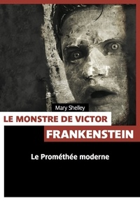 Mary Shelley - Le monstre du docteur Victor Frankenstein.