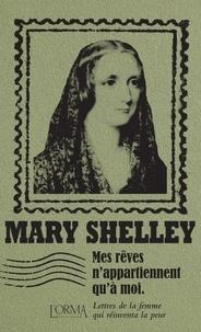 Mary Shelley - Mes rêves n'appartiennent qu'à moi - Lettres de la femme qui réinventa la peur.