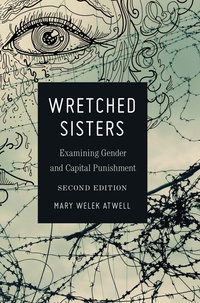 Mary welek Atwell - Wretched Sisters - Examining Gender and Capital Punishmend.