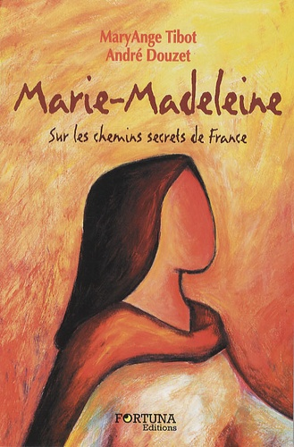 Marie-Madeleine. Sur les chemins secrets de France - MaryAnge Tibot,André Douzet