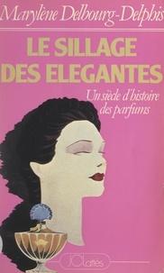 Marylène Delbourg-Delphis - Le sillage des élégantes - Un siècle d'histoire des parfums.