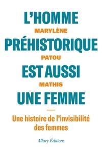 Marylène Patou-Mathis - L'homme préhistorique est aussi une femme - Une histoire de l'invisiblité des femmes.