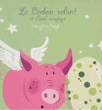 Maryline Weyl - Le cochon volant et l'oeuf magique.