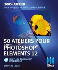 Marylise Logez - 50 Ateliers pour Photoshop Elements 12.