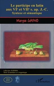Maryse Gayno - Le participe en latin aux VIe et VIIe siècles après J-C - Syntaxe et sémantique.
