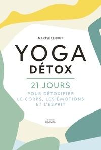Maryse Lehoux - Yoga Détox - 21 jours pour détoxiquer le corps, les émotions et l'esprit.